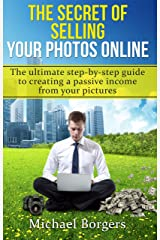 The secret of selling your photos online: The ultimate step-by-step beginners guide to creating a passive income from your pictures Kindle Edition