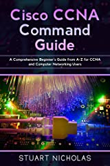 Cisco CCNA Command Guide: A Comprehensive Beginner's Guide from A-Z for CCNA and Computer Networking Users Kindle Edition