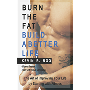 BURN THE FAT BUILD A BETTER LIFE: The Art of Improving Your Life by Starting with Fitness