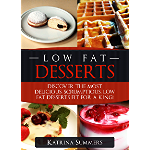 Low Fat Desserts: Discover The Most Delicious, Scrumptious Low Fat Desserts Fit For A King! (Low Fat Desserts, Low Fat…