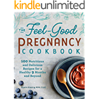 The Feel-Good Pregnancy Cookbook: 100 Nutritious and Delicious Recipes for a Healthy 9 Months and Beyond