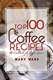 Top 100 Coffee Recipes: A Cookbook for Coffee Lovers