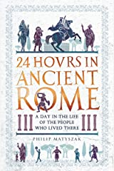 24 Hours in Ancient Rome: A Day in the Life of the People Who Lived There (24 Hours in Ancient History Book 1) Kindle Edition