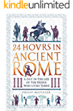 24 Hours in Ancient Rome: A Day in the Life of the People Who Lived There (24 Hours in Ancient History Book 1)