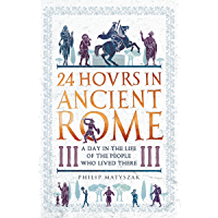 24 Hours in Ancient Rome: A Day in the Life of the People Who Lived There (24 Hours in Ancient History Book 1) (English…