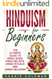 Hinduism: Hinduism for Beginners - The Ultimate Guide to Hindu Gods, Hindu Beliefs, Hindu Rituals and Hindu Religion