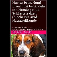 Husten beim Hund Bronchitis behandeln mit Homöopathie, Schüsslersalzen (Biochemie) und Naturheilkunde: Ein homöopathischer und naturheilkundlicher Ratgeber für den Hund