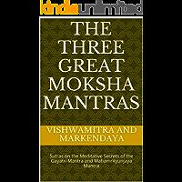 The Three Great Moksha Mantras: Sutras on the Meditative Secrets of the Gayatri Mantra and Mahamrityunjaya Mantra