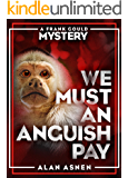WE MUST AN ANGUISH PAY: A FRANK GOULD MYSTERY (THE FRANK GOULD MYSTERIES Book 2)
