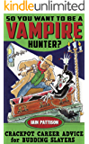 So You Want To Be A Vampire Hunter?: Crackpot Career Advice for Budding Slayers