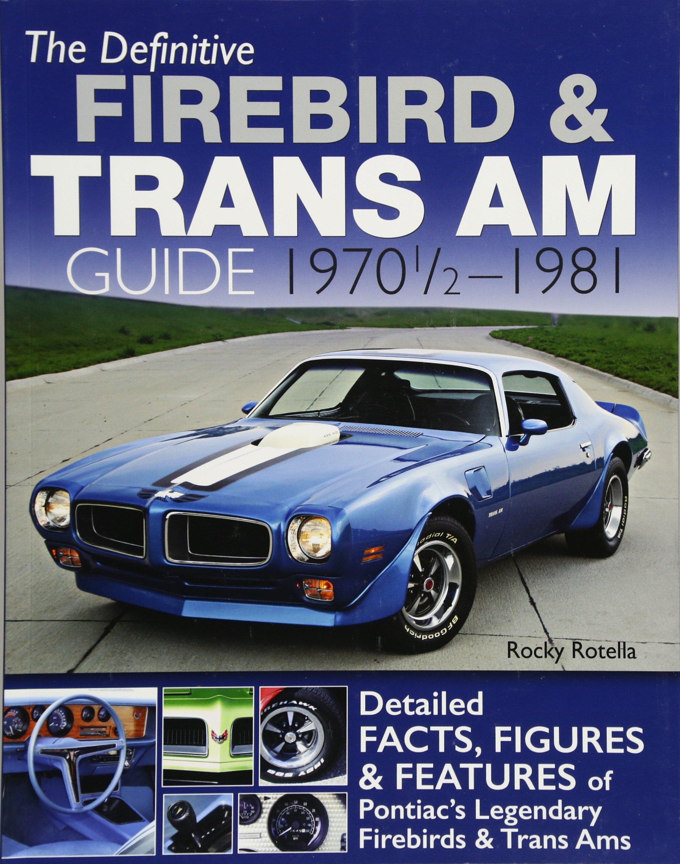 The Definitive Firebird & Trans Am Guide: 1970 1/2 - 1981: Rocky Rotella:  9781613253212: Amazon.com: Books