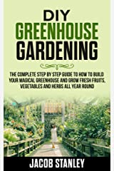 DIY Greenhouse Gardening: The Complete Step by Step Guide to How to Build Your Magical Greenhouse and Grow Fresh Fruit, Vegetable and Herbs All Year Round Kindle Edition