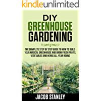 DIY Greenhouse Gardening: The Complete Step by Step Guide to How to Build Your Magical Greenhouse and Grow Fresh Fruit, Vegetable and Herbs All Year Round