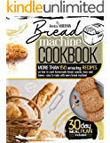 BREAD MACHINE COOKBOOK: More Than 150 Amazing Recipes On How to Cook Homemade Bread, Snacks, Buns, and Loaves - Easy to…