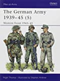 The German Army 1939-45 (5): Western Front 1943-45: Western Front, 1944-45 v. 5 (Men-at-Arms)
