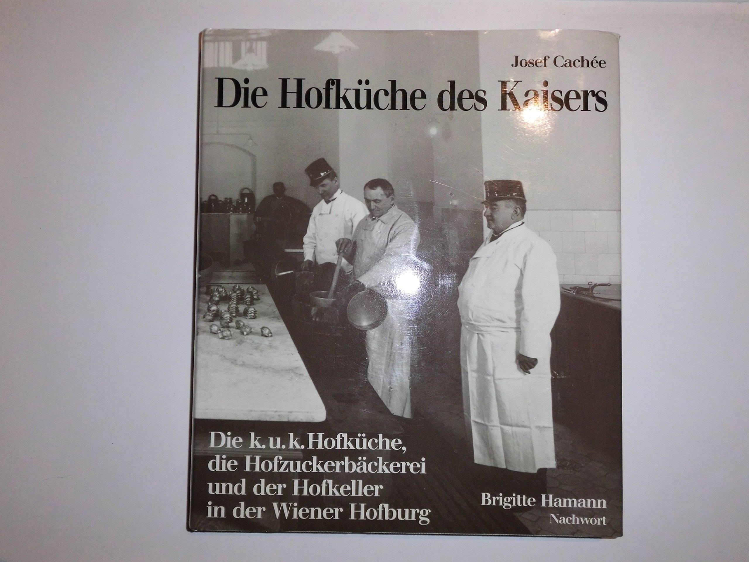 Die Hofküche des Kaisers: Die k.u.k. Hofküche, die Hofzuckerbäckerei und der Hofkeller in der Wiener Hofburg