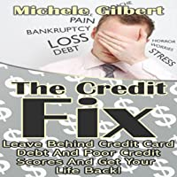 The Credit Fix: Leave Behind Credit Card Debt and Poor Credit Scores and Get Your Life Back!