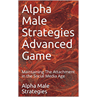 Alpha Male Strategies Advanced Game: Maintaining The Attachment in the Social Media Age (English Edition)