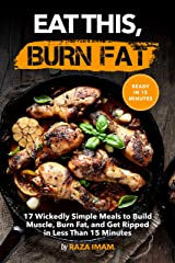 Eat This, Burn Fat: 17 Wickedly Simple Meals to Build Muscle, Burn Fat, and Get Ripped (Burn Fat, Build Muscle Book 4) Kindle Edition