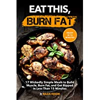 Eat This, Burn Fat: 17 Wickedly Simple Meals to Build Muscle, Burn Fat, and Get Ripped (Burn Fat, Build Muscle Book 4)
