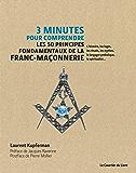 3 minutes pour comprendre les 50 principes fondamentaux de la Franc-maçonnerie : L'histoire, les loges, les rituels, les mythes, le langage symbolique, la spiritualité
