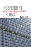 Independent Dispatches from an Unaccountable Elite Diplomat: Dispatches from an Unaccountable Elite (Crises in World Politics)