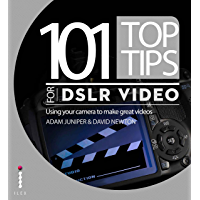 101 Top Tips for DSLR Video: Using your camera to make great videos (English Edition)