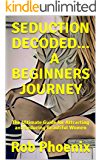 SEDUCTION DECODED...A BEGINNERS JOURNEY: The Ultimate Guide for Attracting and Seducing Beautiful Women