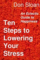 Ten Steps to Lowering Your Stress: An Eclectic Guide to Happiness Kindle Edition