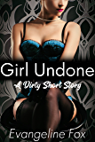 Girl Undone: A Dirty Short Story