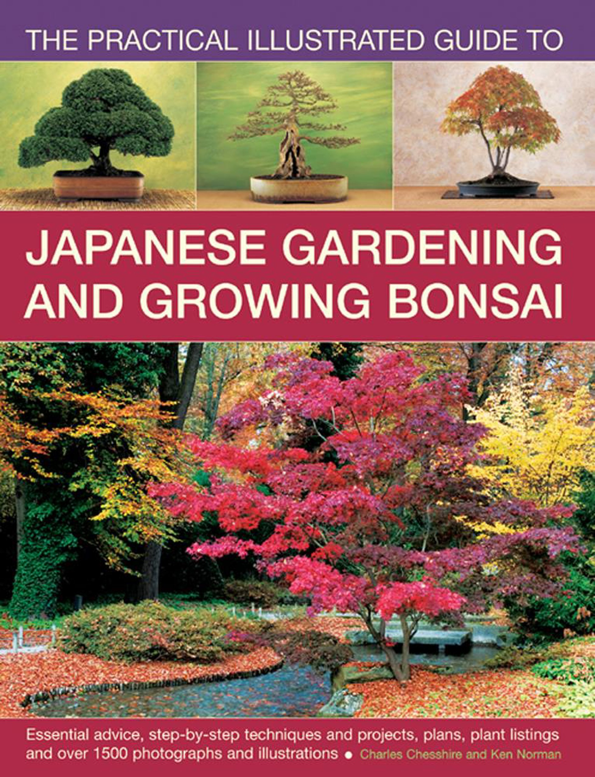 The Practical Illustrated Guide to Japanese Gardening and Growing Bonsai: Essential Advice, Step-By-Step Techniques And Projects, Plans, Plant Listings And Over 1500 Photographs And Illustrations