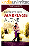 How to Save your Marriage Alone: The Quick Remedy to Stop Your Divorce