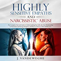 Highly Sensitive Empaths and Narcissistic Abuse: The Complete Survival Guide to Understanding Your Gift, the Toxic Relationship to Narcissists and Energy Vampires and How to Protect, Heal and Recover