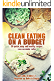 Clean Eating On A Budget: 50 quick,easy and healthy recipes you can make today (English Edition)