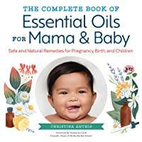 The Complete Book of Essential Oils for Mama and Baby: Safe and Natural Remedies for Pregnancy, Birth, and Children