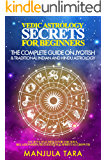 Vedic Astrology Secrets for Beginners: The Complete Guide on Jyotish and Traditional Indian and Hindu Astrology : Ancient Teachings for The Soul, Relationships, Self-Esteem & Spiritual Growth