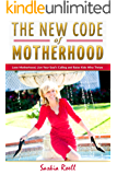 The New Code of Motherhood: Love Motherhood, Live Your Soul's Calling And Raise Kids Who Thrive