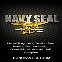 Navy Seal Mental Toughness: Develop Steel Nerves, Grit, Leadership, Ownership, Mindset, and Self-Discipline