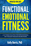 Functional Emotional Fitness™: A Gut-Brain Solution for Reprogramming Any Thought Emotion and Behavior
