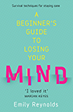 A Beginner's Guide to Losing Your Mind: My road to staying sane, and how to navigate yours