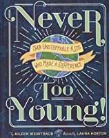 Never Too Young!: 50 Unstoppable Kids Who Made A