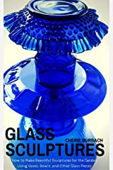 Glass Sculptures: How to Make Beautiful Sculptures for the Garden Using Vases, Bowls, and Other Glass Pieces Kindle Edition