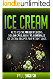 Ice Cream: Keto Ice Cream Recipe Book: 50 Low Carb, Low Sugar, Homemade Ice Cream Recipes For Weight Loss (ice cream sandwiches, ice cream recipe book, ... ice cream queen of orchard street Book 9)