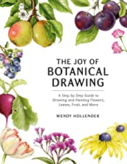 The Joy of Botanical Drawing: A Step-by-Step Guide to Drawing and Painting Flowers, Leaves, Fruit, and More (English Edition