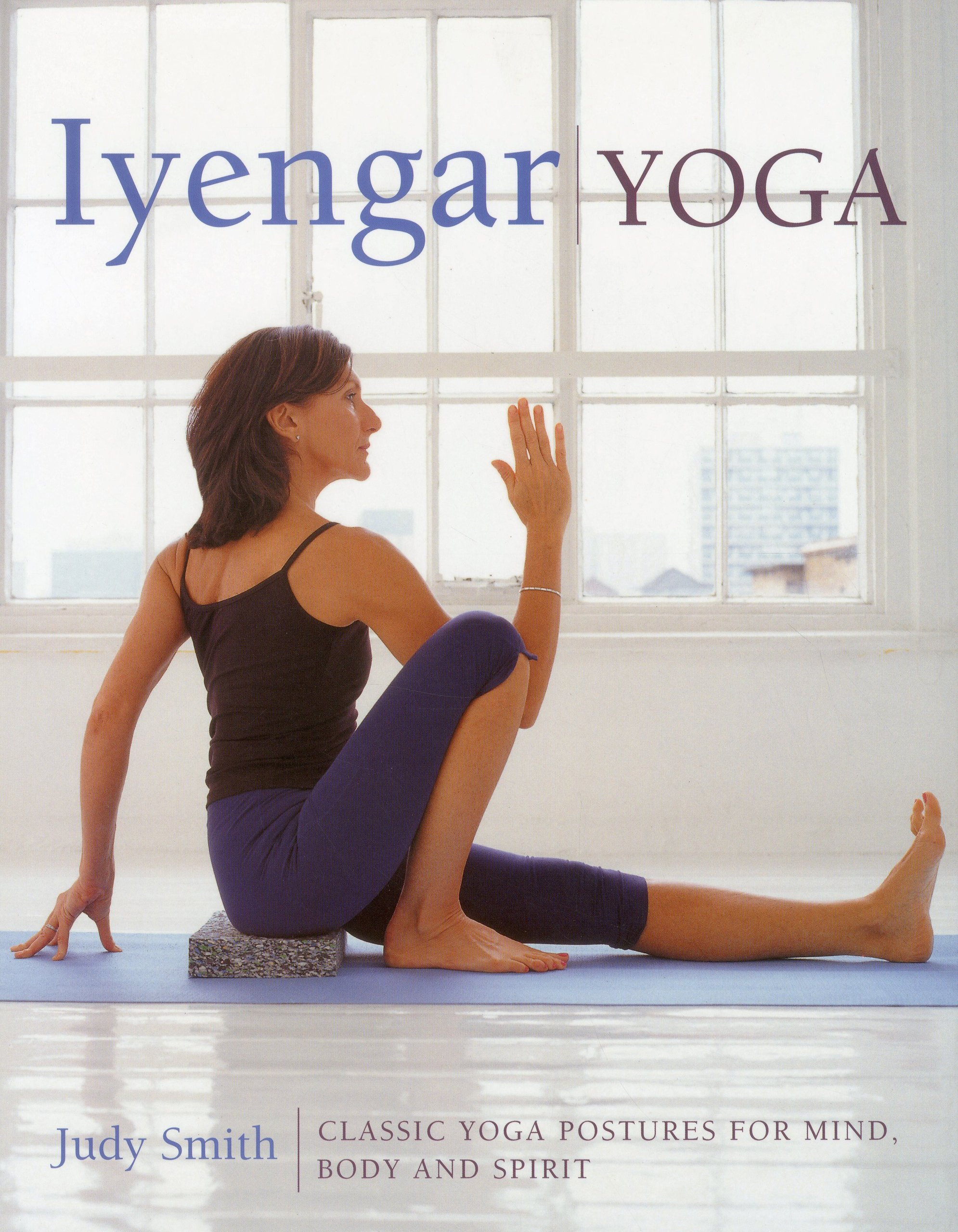 Iyengar Yoga Classic Yoga Postures For Mind Body And Spirit Smith Judy 9781780191195 Amazon Com Books