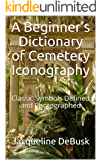 A Beginner's Dictionary of Cemetery Iconography: Classic Symbols Defined and Photographed