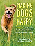 "Making Dogs Happy: A Guide to How They Think, What They Do and Don't Want, and Getting to ""Good Dog!"" Behavior"