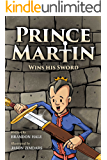 Prince Martin Wins His Sword: A Classic Tale About a Boy Who Learns the True Meaning of Courage, Grit, and Friendship (ages 7-10) (The Prince Martin Epic Series Book 1)