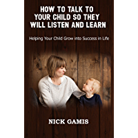 HOW TO TALK TO YOUR CHILD SO THEY WILL LISTEN AND LEARN: Helping Your Child Grow into Success in Life (English Edition)
