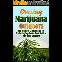 Marijuana: Growing Marijuana Outdoors: The Ultimate Simple Guide To Producing Top-Grade Dank Medical Marijuana Cannabis Outdoors (Growing marijuana outdoors, ... Marijuana bible Book 1) (English Edition)